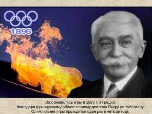 Возобновились игры в 1896 г. в Греции благодаря французскому общественному де