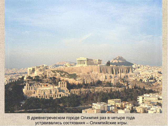 В древнегреческом городе Олимпия раз в четыре года устраивались состязания –...