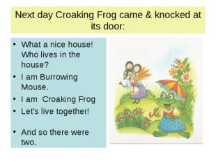 Next day Croaking Frog came & knocked at its door: What a nice house! Who liv
