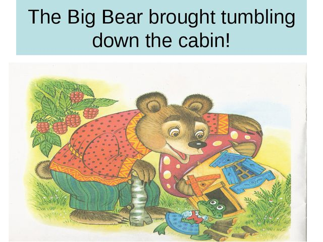The Big Bear brought tumbling down the cabin!