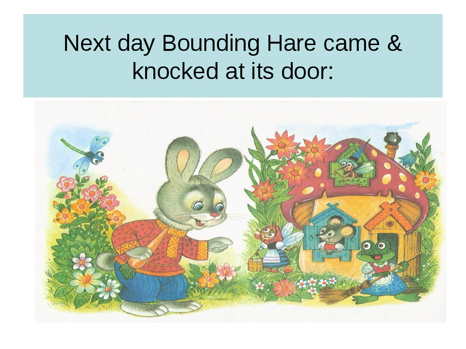 Next day Bounding Hare came & knocked at its door: