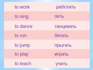 to work работать to sing петь to dance танцевать to run бегать to jump прыгат