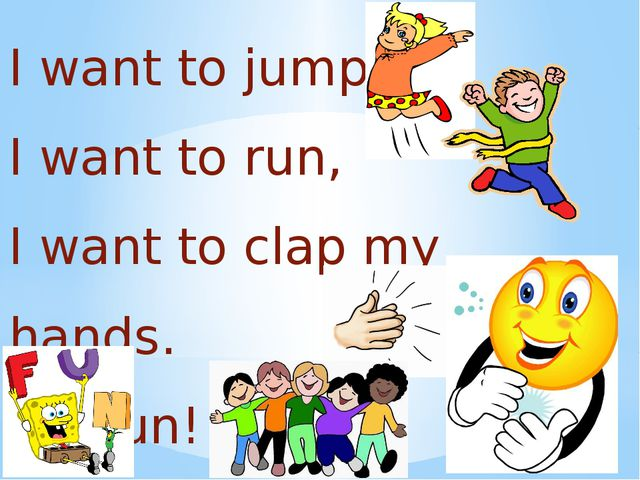 I want to jump, I want to run, I want to clap my hands. It's fun!