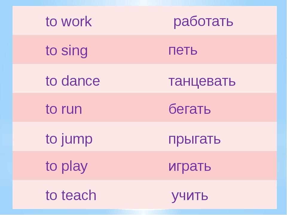 to work работать to sing петь to dance танцевать to run бегать to jump прыгат...