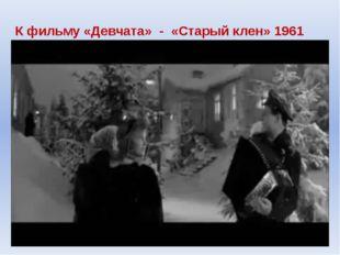 К фильму «Девчата» - «Старый клен» 1961