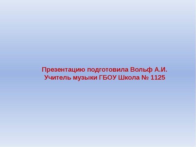 Презентацию подготовила Вольф А.И. Учитель музыки ГБОУ Школа № 1125