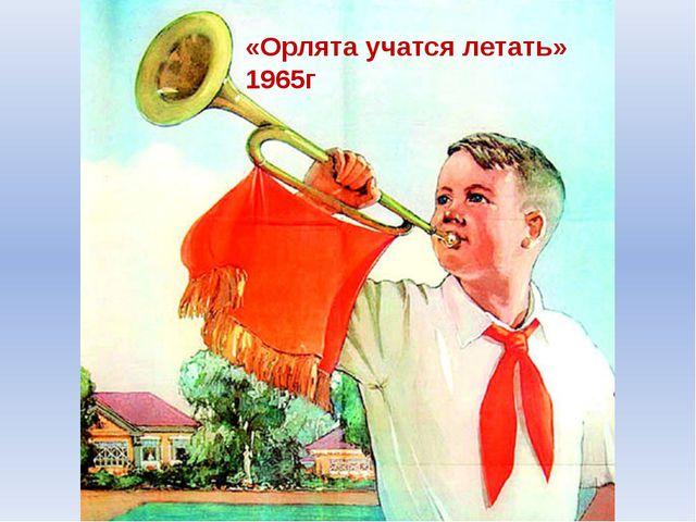 Орлята «Орлята учатся летать» 1965г