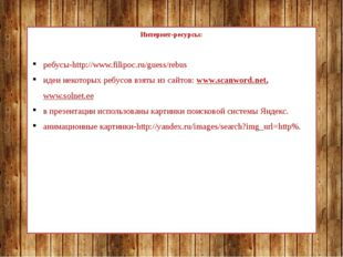Интернет-ресурсы: ребусы-http://www.filipoc.ru/guess/rebus идеи некоторых ре