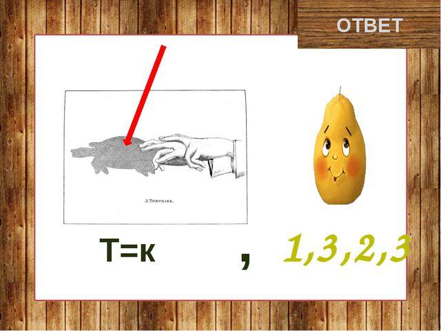 кенгуру ОТВЕТ Т=к , 1,3,2,3