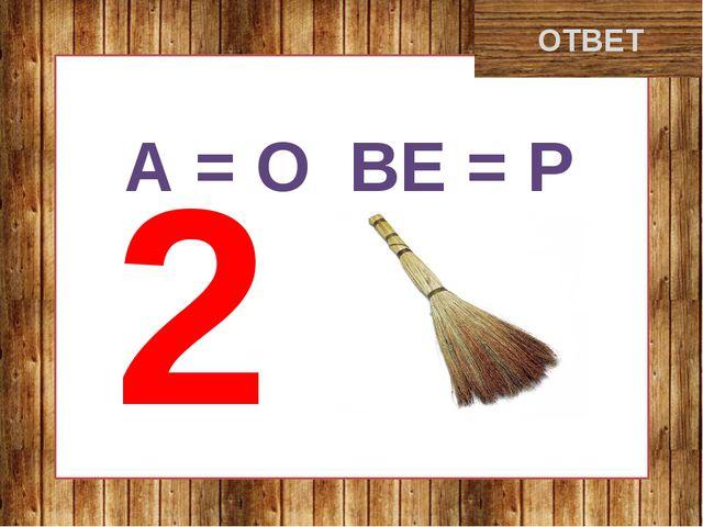 дворник ОТВЕТ А = О ВЕ = Р 2