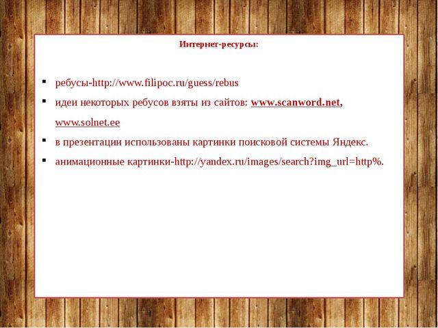Интернет-ресурсы: ребусы-http://www.filipoc.ru/guess/rebus идеи некоторых ре...