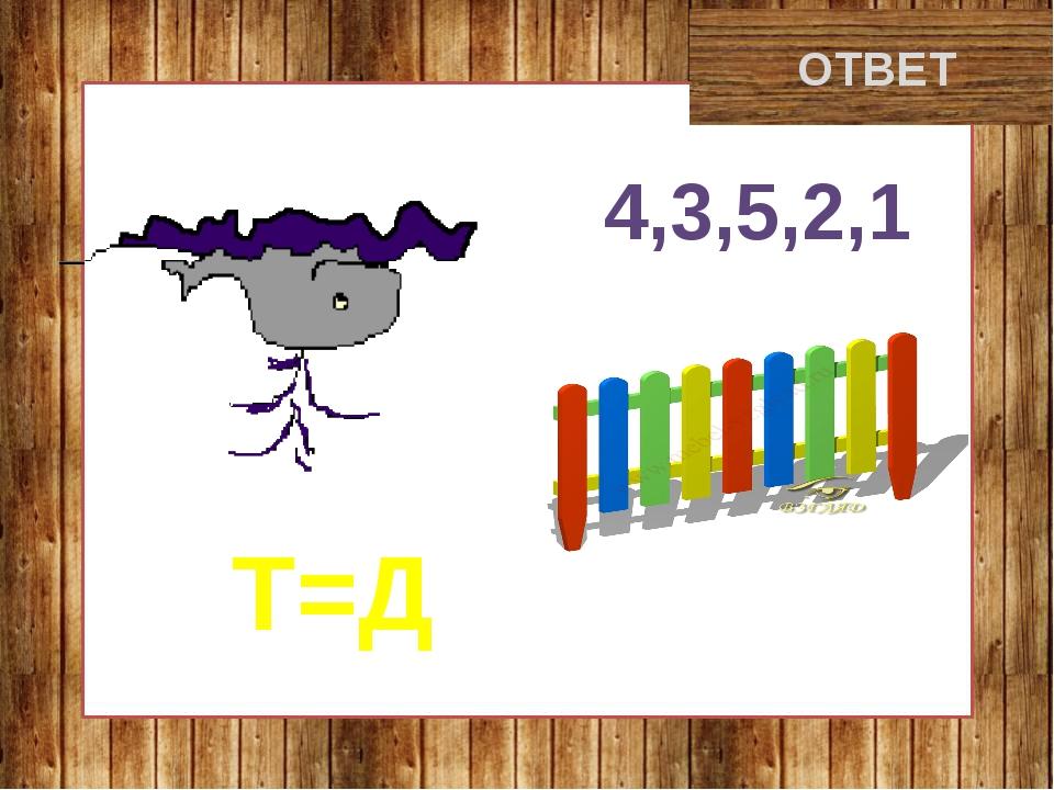 дикобраз ОТВЕТ 4,3,5,2,1 Т=Д