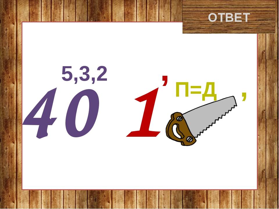 крокодил ОТВЕТ 5,3,2 , 40 1 П=Д ,
