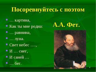 * Посоревнуйтесь с поэтом А.А. Фет. … картина, Как ты мне родна: … равнина, …
