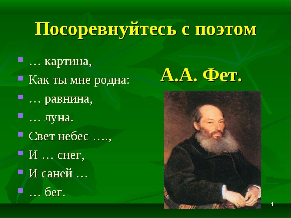 * Посоревнуйтесь с поэтом А.А. Фет. … картина, Как ты мне родна: … равнина, …...