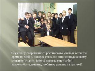 Неужели у современного российского учителя остается время на хобби, которое