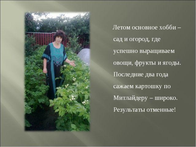 Летом основное хобби – сад и огород, где успешно выращиваем овощи, фрукты и...