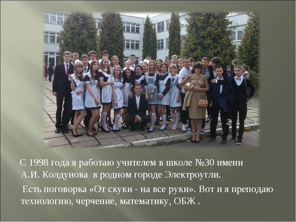 С 1998 года я работаю учителем в школе №30 имени А.И. Колдунова в родном гор...