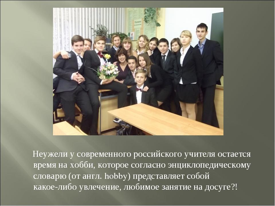 Неужели у современного российского учителя остается время на хобби, которое...