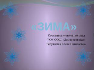 «ЗИМА» Составила: учитель-логопед ЧОУ СОШ «Ломоносовская» Бабушкина Елена Ни