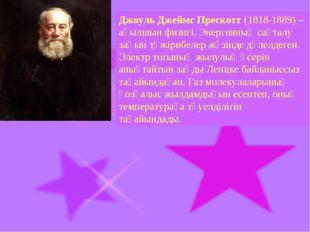 Джоуль Джеймс Прескотт (1818-1889) – ағылшын физигі. Энергияның сақталу заңын