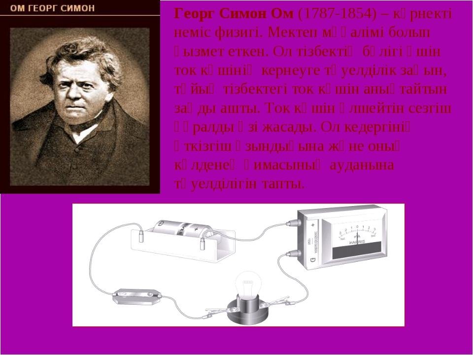 Георг Симон Ом (1787-1854) – көрнекті неміс физигі. Мектеп мұғалімі болып қы...