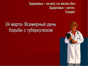 Здоровье – не всё, но жизнь без Здоровья – ничто. Сократ 24 марта- Всемирный