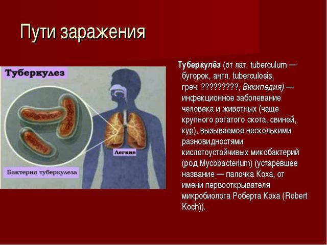 Пути заражения Туберкулёз (от лат. tuberculum — бугорок, англ. tuberculosis,...