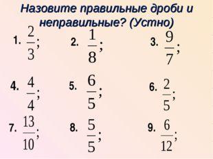 Назовите правильные дроби и неправильные? (Устно) 1. 4. 7. 2. 3. 5. 6. 8. 9.