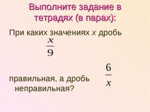 Выполните задание в тетрадях (в парах): При каких значениях х дробь правильна