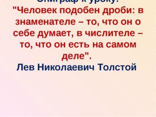 """Эпиграф к уроку: """"Человек подобен дроби: в знаменателе – то, что он о себе ду"""