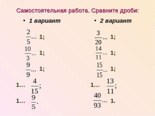 Самостоятельная работа. Сравните дроби: 1 вариант 1; 1; 1; 1… 1… 2 вариант 1;