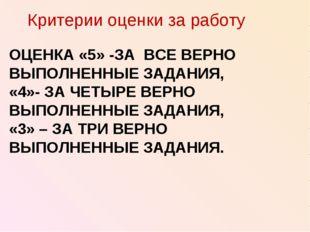 ОЦЕНКА «5» -ЗА ВСЕ ВЕРНО ВЫПОЛНЕННЫЕ ЗАДАНИЯ, «4»- ЗА ЧЕТЫРЕ ВЕРНО ВЫПОЛНЕННЫ