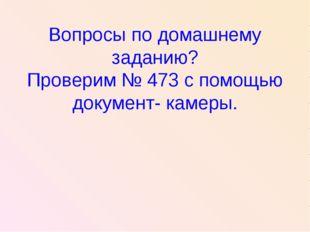 Вопросы по домашнему заданию? Проверим № 473 с помощью документ- камеры.