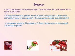 Вопросы 1. Торт разрезан на 11 равных порций. Сестра съела 4 из них. Какую ча