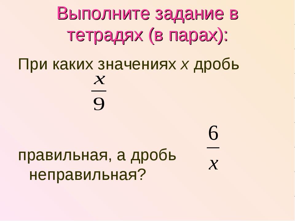 Выполните задание в тетрадях (в парах): При каких значениях х дробь правильна...