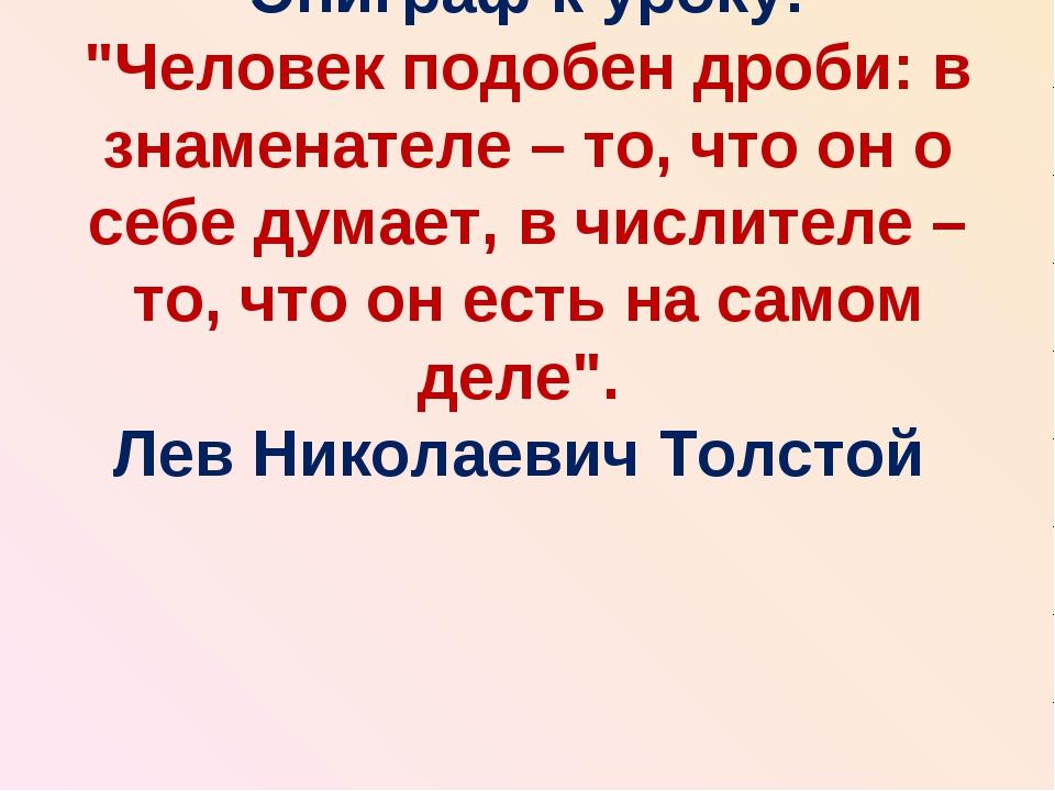 """Эпиграф к уроку: """"Человек подобен дроби: в знаменателе – то, что он о себе ду..."""