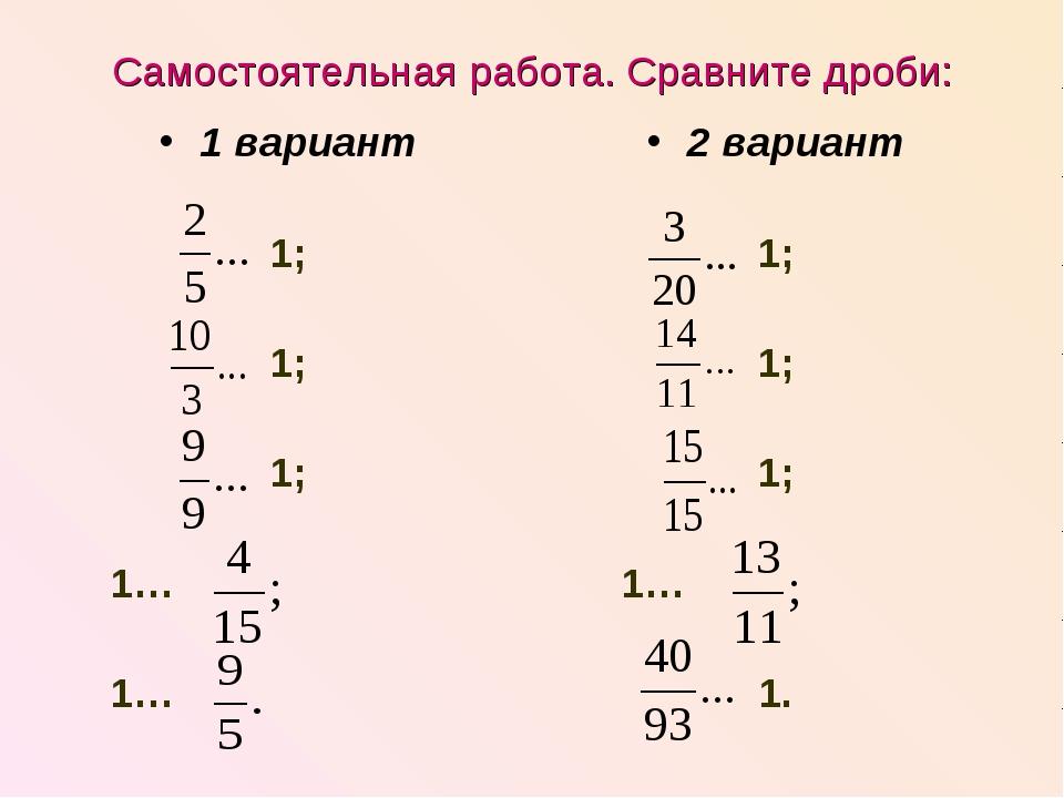 Самостоятельная работа. Сравните дроби: 1 вариант 1; 1; 1; 1… 1… 2 вариант 1;...
