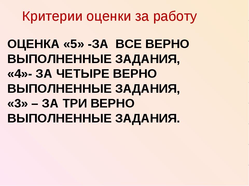 ОЦЕНКА «5» -ЗА ВСЕ ВЕРНО ВЫПОЛНЕННЫЕ ЗАДАНИЯ, «4»- ЗА ЧЕТЫРЕ ВЕРНО ВЫПОЛНЕННЫ...