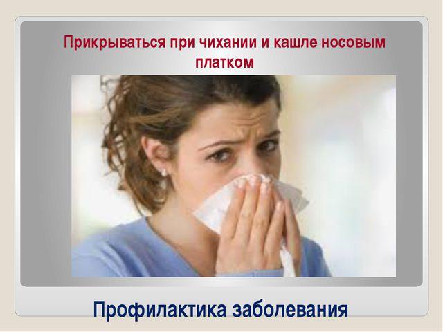 Профилактика заболевания Прикрываться при чихании и кашле носовым платком
