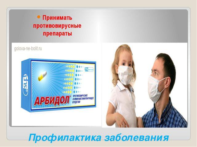Профилактика заболевания Принимать противовирусные препараты Носить маску