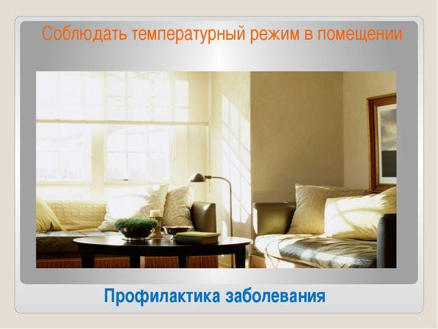 Профилактика заболевания Соблюдать температурный режим в помещении