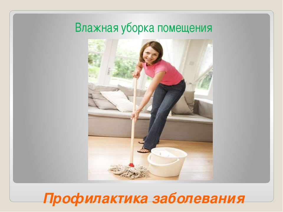 Профилактика заболевания Влажная уборка помещения