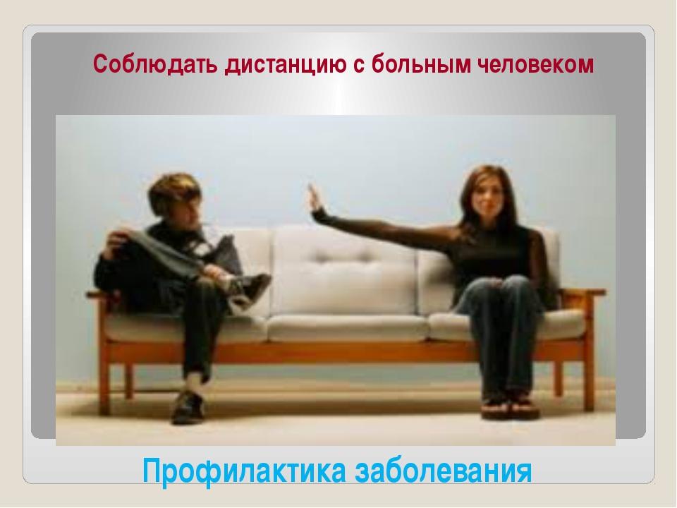 Профилактика заболевания Соблюдать дистанцию с больным человеком