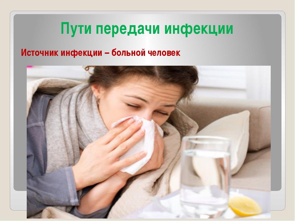 Пути передачи инфекции Источник инфекции – больной человек