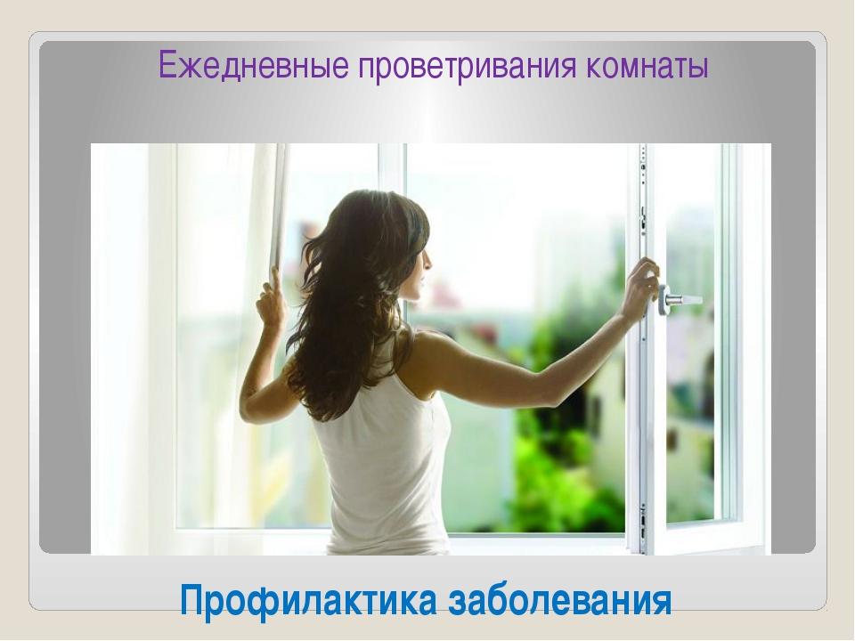Профилактика заболевания Ежедневные проветривания комнаты