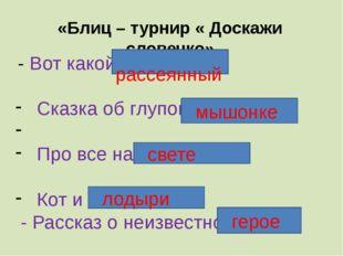 «Блиц – турнир « Доскажи словечко» - Вот какой … Сказка об глупом … Про все н