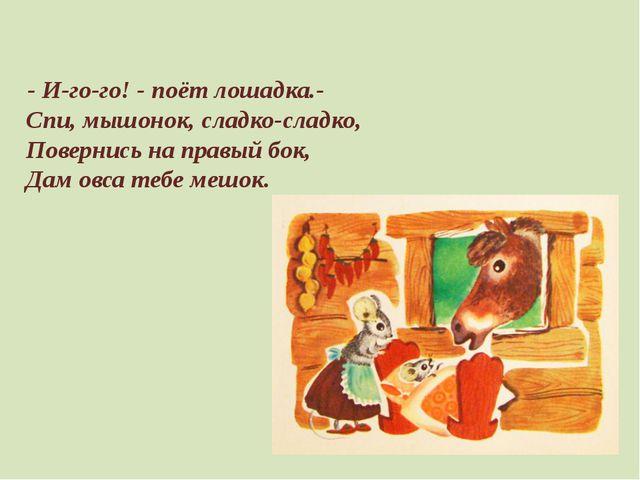 - И-го-го! - поёт лошадка.- Спи, мышонок, сладко-сладко, Повернись на правый...