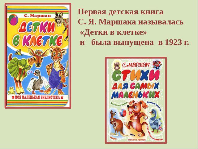 Первая детская книга С. Я. Маршака называлась «Детки в клетке» и была выпущен...
