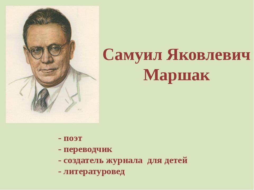 - поэт - переводчик - создатель журнала для детей - литературовед Самуил Яков...